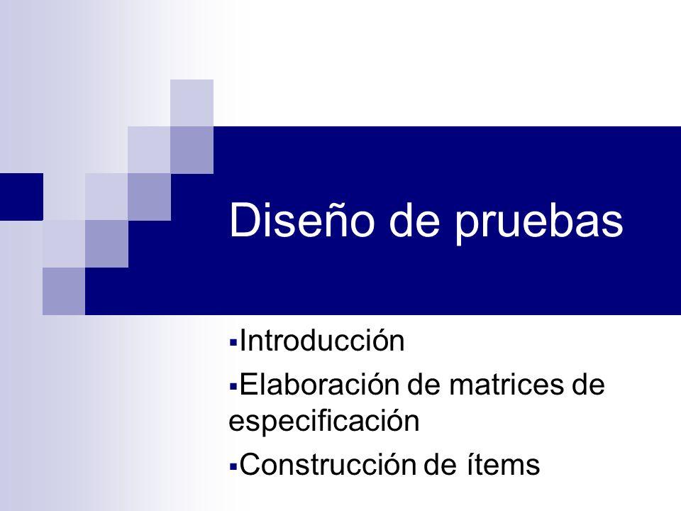 Diseño de pruebas Introducción Elaboración de matrices de especificación Construcción de ítems