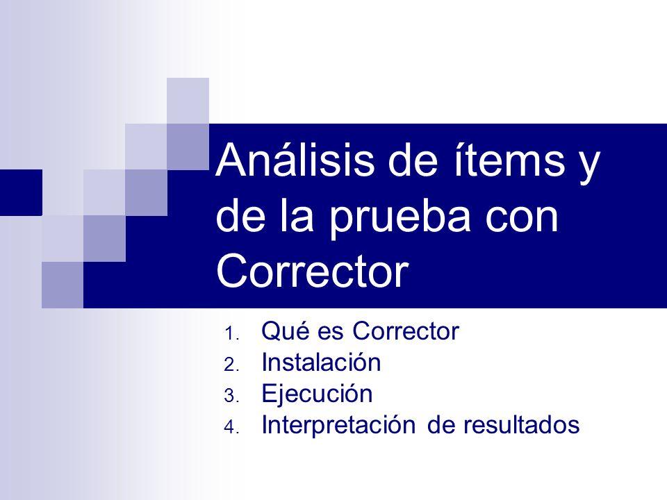 1. Qué es Corrector 2. Instalación 3. Ejecución 4. Interpretación de resultados Análisis de ítems y de la prueba con Corrector