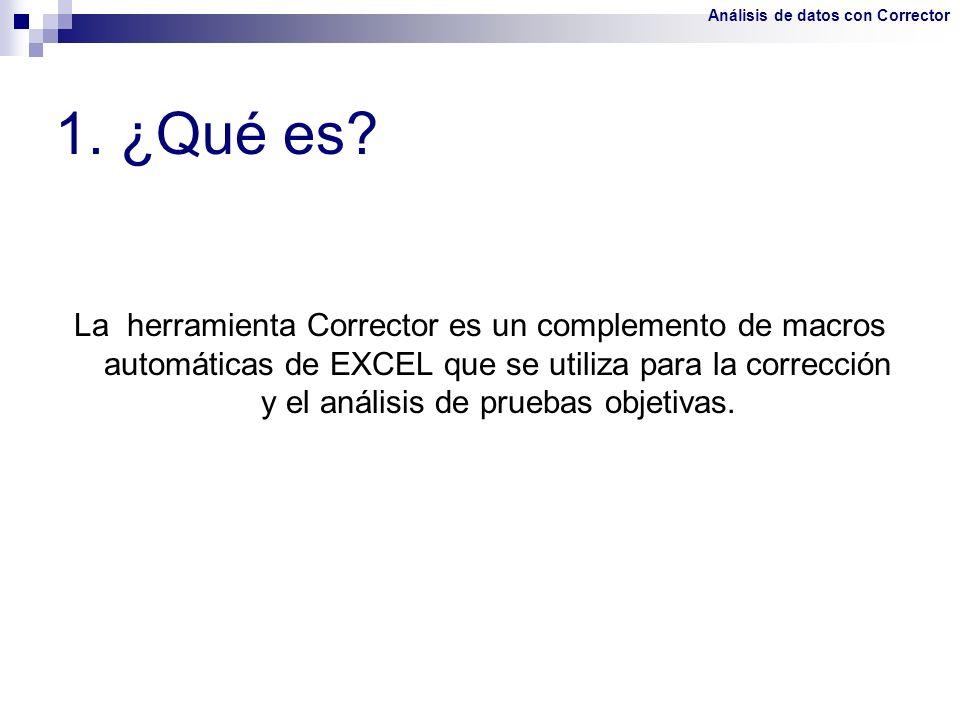 La herramienta Corrector es un complemento de macros automáticas de EXCEL que se utiliza para la corrección y el análisis de pruebas objetivas. 1. ¿Qu