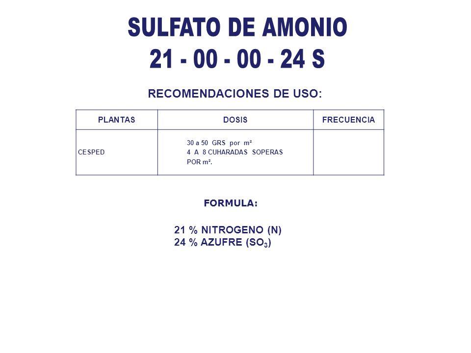 RECOMENDACIONES DE USO: 21 % NITROGENO (N) 24 % AZUFRE (SO 3 ) FORMULA: PLANTASDOSISFRECUENCIA CESPED 30 a 50 GRS por m² 4 A 8 CUHARADAS SOPERAS POR m