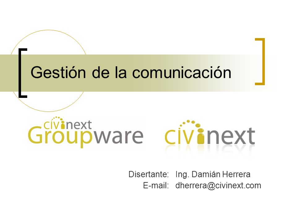 Gestión de la comunicación Disertante:Ing. Damián Herrera E-mail:dherrera@civinext.com
