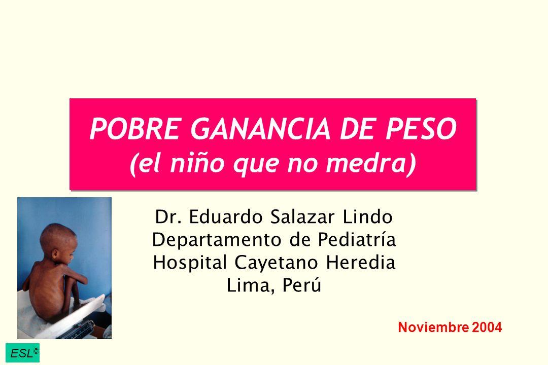 ESL © POBRE GANANCIA DE PESO (el niño que no medra) Dr. Eduardo Salazar Lindo Departamento de Pediatría Hospital Cayetano Heredia Lima, Perú ESL © Nov