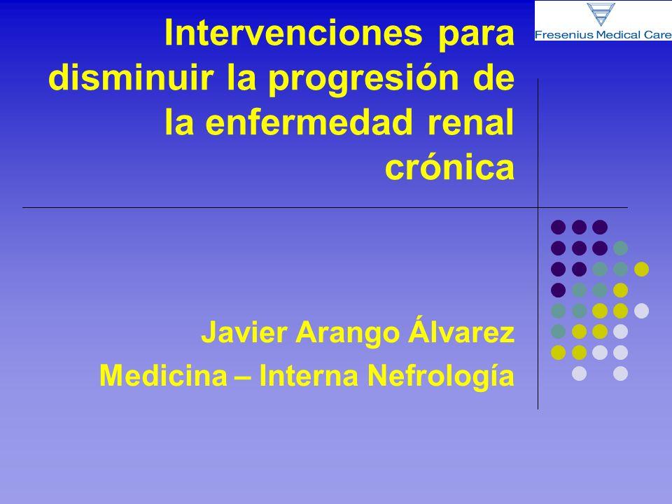 Intervenciones para disminuir la progresión de la enfermedad renal crónica Javier Arango Álvarez Medicina – Interna Nefrología