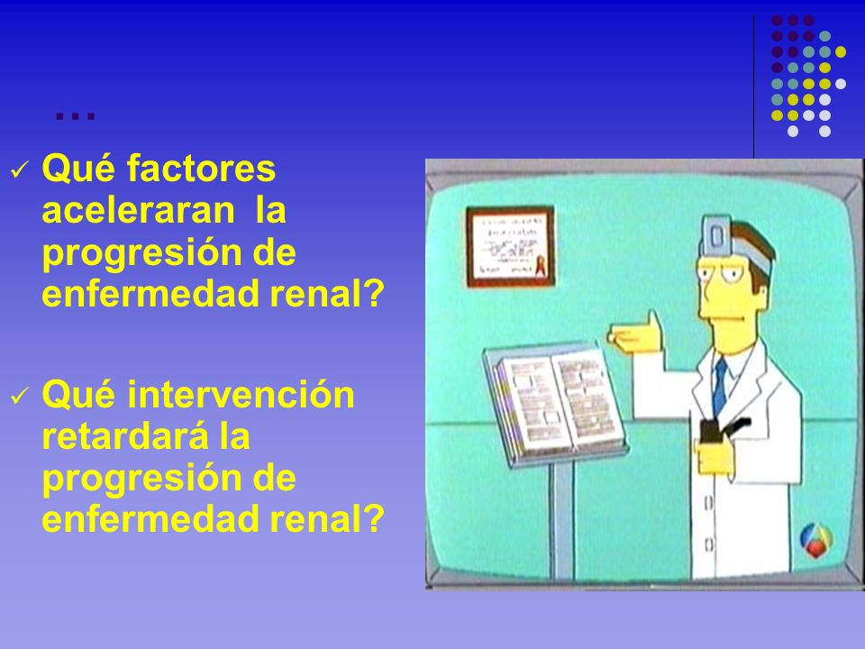 … Qué factores aceleraran la progresión de enfermedad renal? Qué intervención retardará la progresión de enfermedad renal?