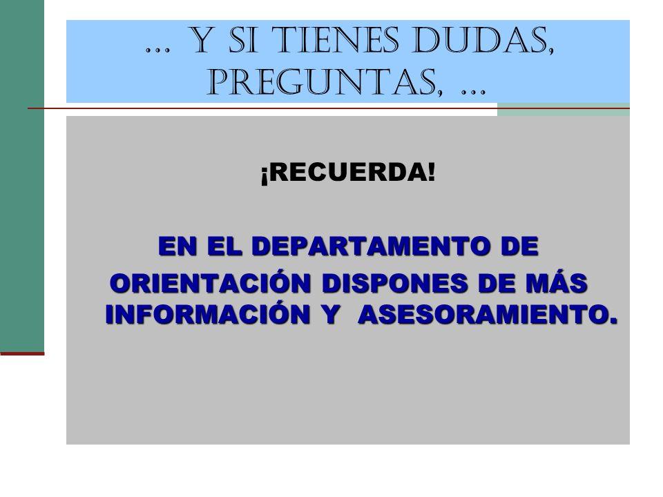 … Y SI TIENES DUDAS, PREGUNTAS, … ¡RECUERDA! EN EL DEPARTAMENTO DE ORIENTACIÓN DISPONES DE MÁS INFORMACIÓN Y ASESORAMIENTO.