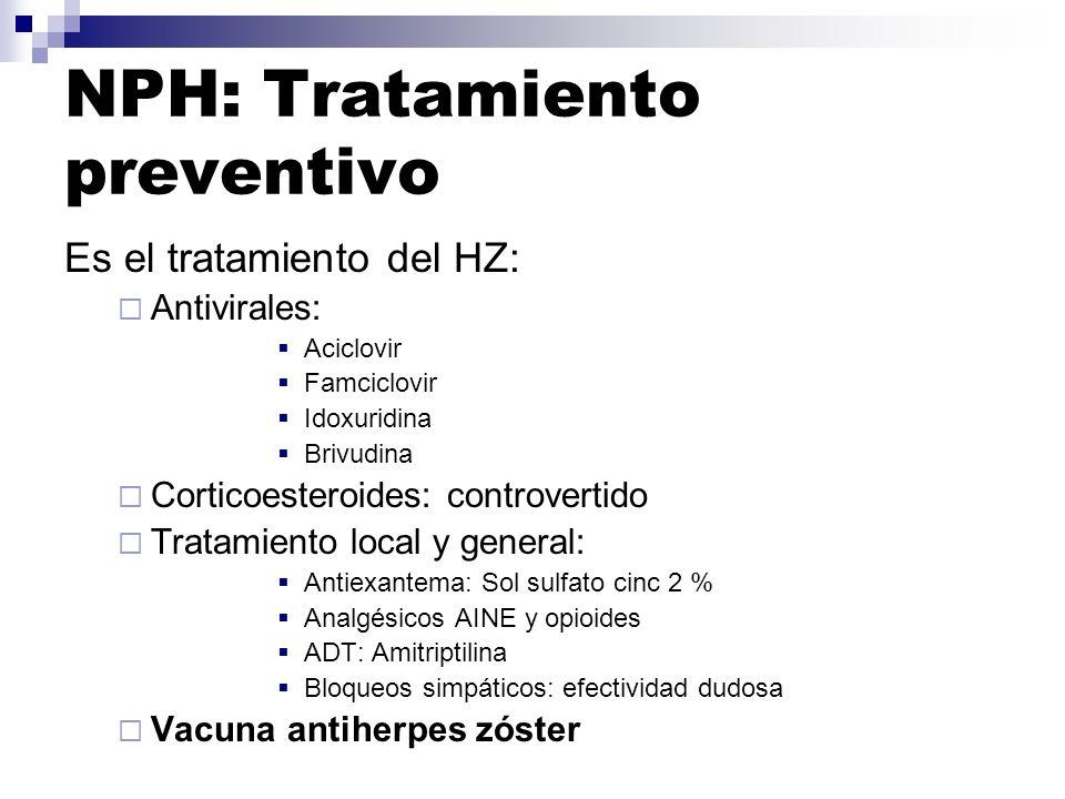 NPH: Tratamiento preventivo Es el tratamiento del HZ: Antivirales: Aciclovir Famciclovir Idoxuridina Brivudina Corticoesteroides: controvertido Tratam