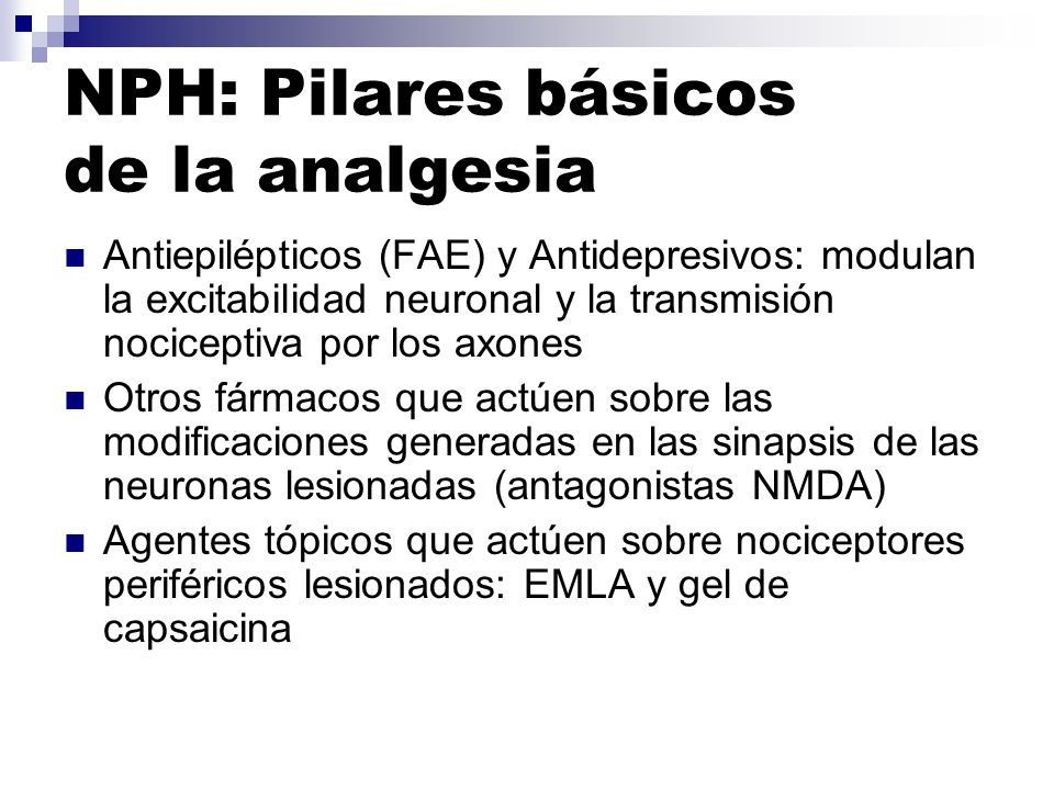 NPH: Pilares básicos de la analgesia Antiepilépticos (FAE) y Antidepresivos: modulan la excitabilidad neuronal y la transmisión nociceptiva por los ax