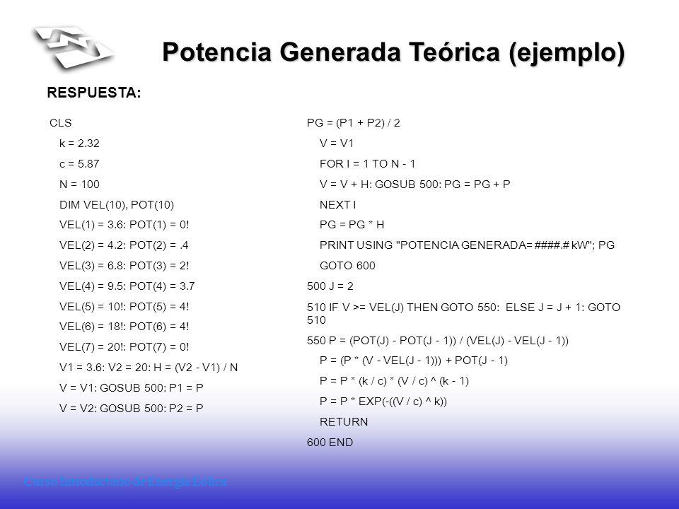 Curso Introductorio de Energía Eólica Potencia Generada Teórica (ejemplo) RESPUESTA: CLS k = 2.32 c = 5.87 N = 100 DIM VEL(10), POT(10) VEL(1) = 3.6: