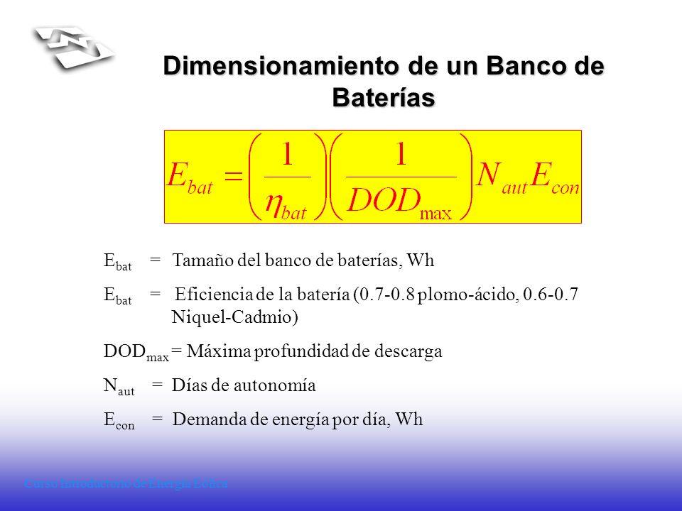 Curso Introductorio de Energía Eólica Dimensionamiento de un Banco de Baterías E bat = Tamaño del banco de baterías, Wh E bat = Eficiencia de la bater