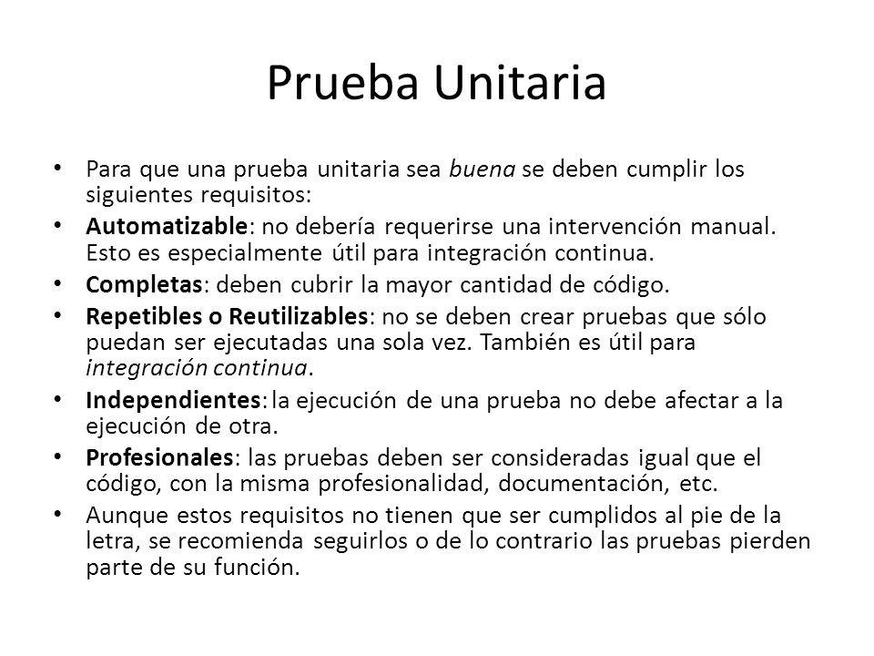 Prueba Unitaria Para que una prueba unitaria sea buena se deben cumplir los siguientes requisitos: Automatizable: no debería requerirse una intervenci