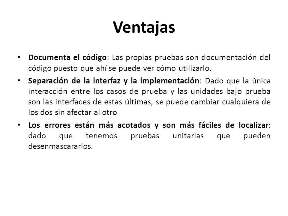 Ventajas Documenta el código: Las propias pruebas son documentación del código puesto que ahí se puede ver cómo utilizarlo. Separación de la interfaz
