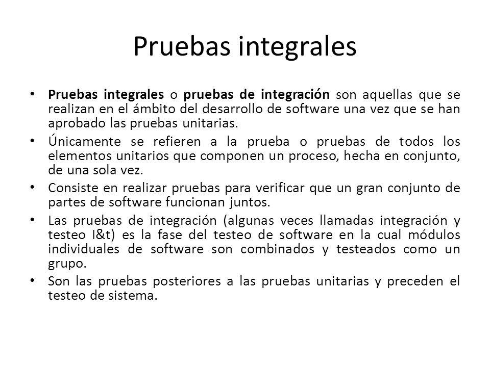 Pruebas integrales Pruebas integrales o pruebas de integración son aquellas que se realizan en el ámbito del desarrollo de software una vez que se han