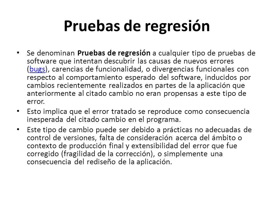 Pruebas de regresión Se denominan Pruebas de regresión a cualquier tipo de pruebas de software que intentan descubrir las causas de nuevos errores (bu