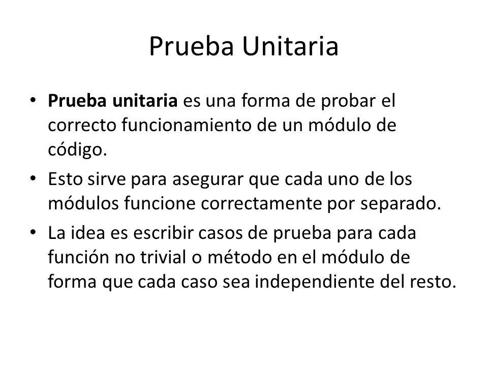 Prueba Unitaria Prueba unitaria es una forma de probar el correcto funcionamiento de un módulo de código. Esto sirve para asegurar que cada uno de los