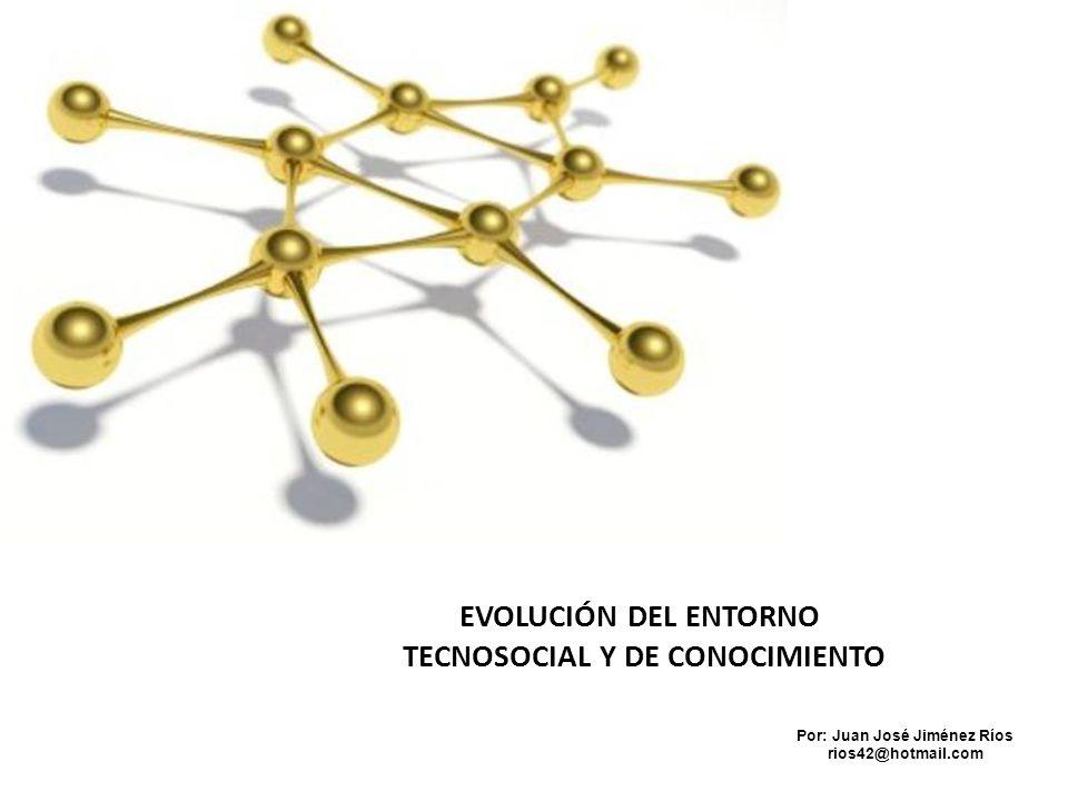 EVOLUCIÓN DEL ENTORNO TECNOSOCIAL Y DE CONOCIMIENTO Por: Juan José Jiménez Ríos rios42@hotmail.com
