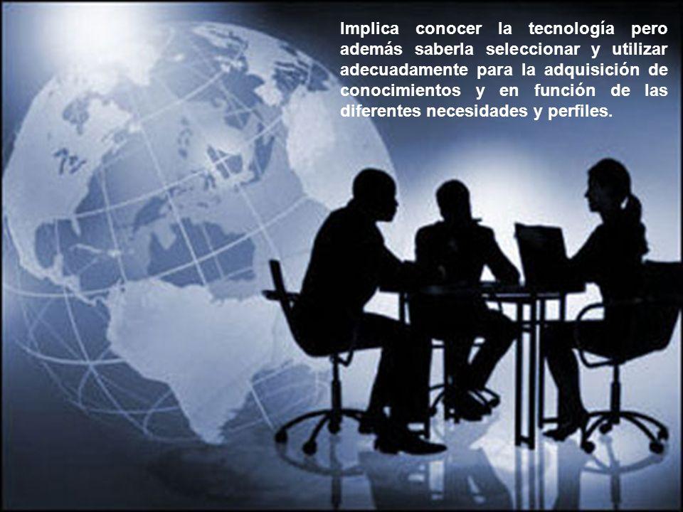 Implica conocer la tecnología pero además saberla seleccionar y utilizar adecuadamente para la adquisición de conocimientos y en función de las difere