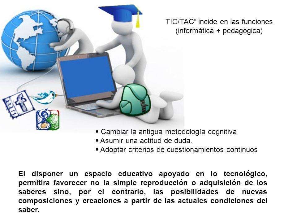 TIC/TAC incide en las funciones (informática + pedagógica) Cambiar la antigua metodología cognitiva Asumir una actitud de duda. Adoptar criterios de c