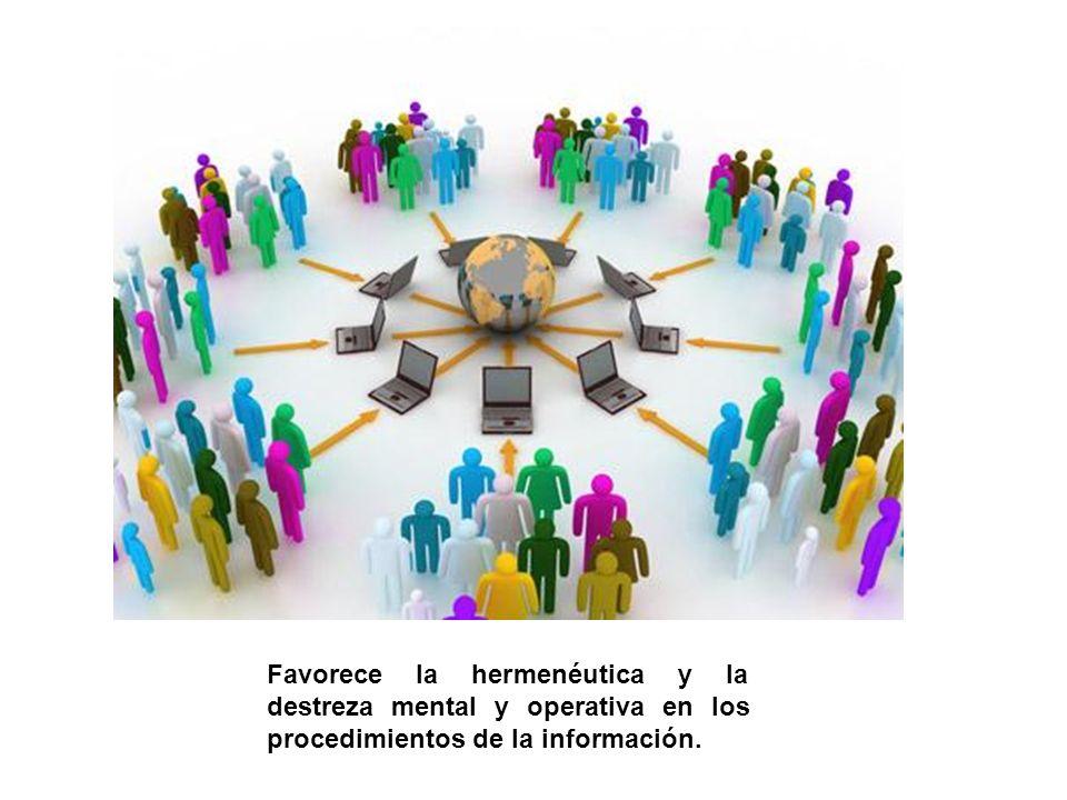 Favorece la hermenéutica y la destreza mental y operativa en los procedimientos de la información.