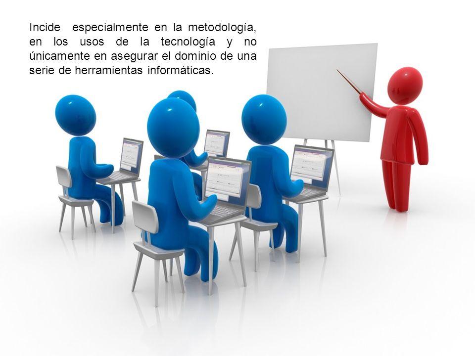 Incide especialmente en la metodología, en los usos de la tecnología y no únicamente en asegurar el dominio de una serie de herramientas informáticas.