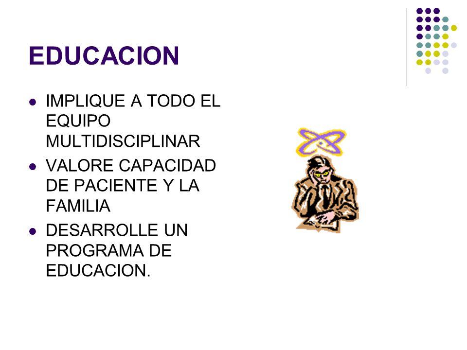 EDUCACION IMPLIQUE A TODO EL EQUIPO MULTIDISCIPLINAR VALORE CAPACIDAD DE PACIENTE Y LA FAMILIA DESARROLLE UN PROGRAMA DE EDUCACION.