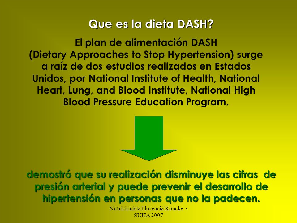 Nutricionista Florencia Köncke - SUHA 2007 La reducción de la PAS y la PAD observada en quienes siguieron el Plan DASH sugieren una reducción de los incidentes de cardiopatía coronaria de un 15% y de ACV del 27% Cutler JA, et al.