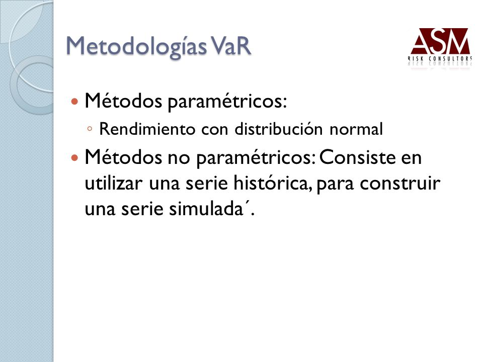 Metodologías VaR Métodos paramétricos: Rendimiento con distribución normal Métodos no paramétricos: Consiste en utilizar una serie histórica, para con