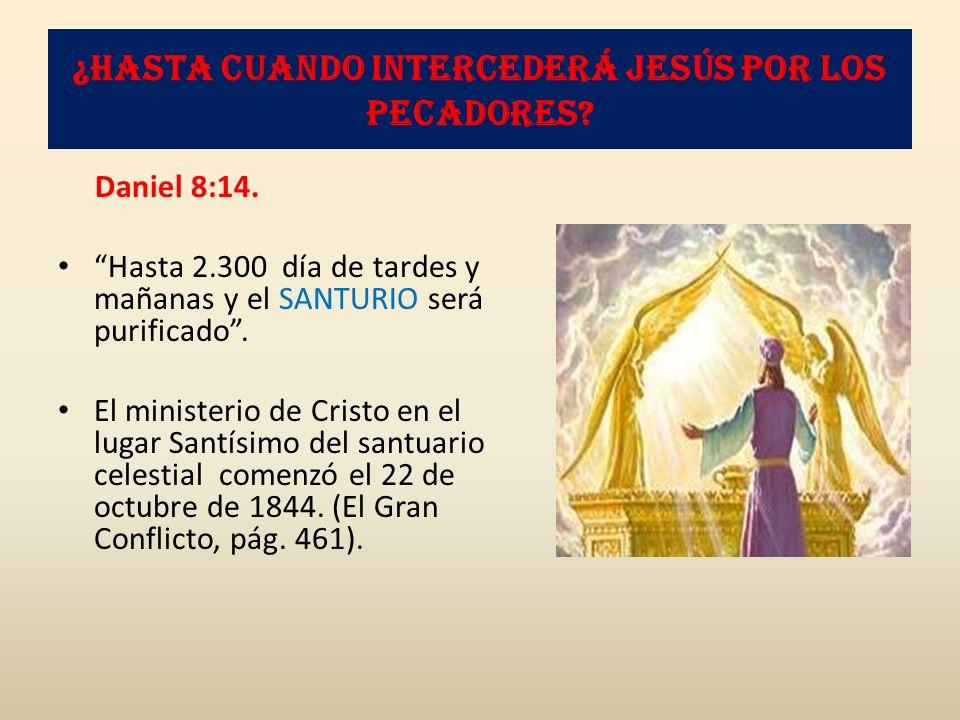 ¿Hasta cuando intercederá Jesús por los pecadores? Daniel 8:14. Hasta 2.300 día de tardes y mañanas y el SANTURIO será purificado. El ministerio de Cr