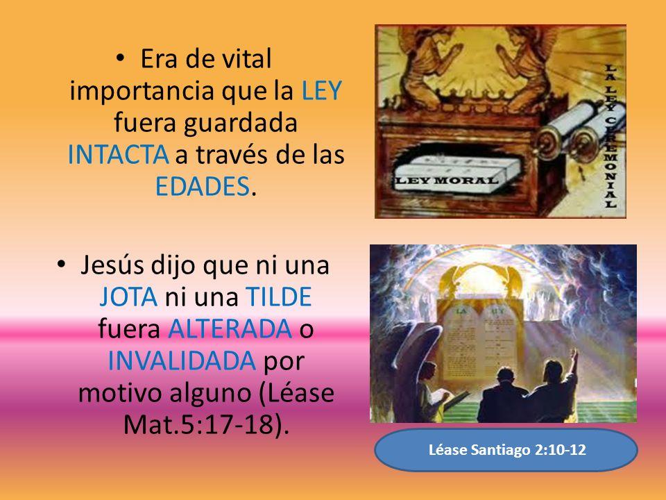 Era de vital importancia que la LEY fuera guardada INTACTA a través de las EDADES. Jesús dijo que ni una JOTA ni una TILDE fuera ALTERADA o INVALIDADA