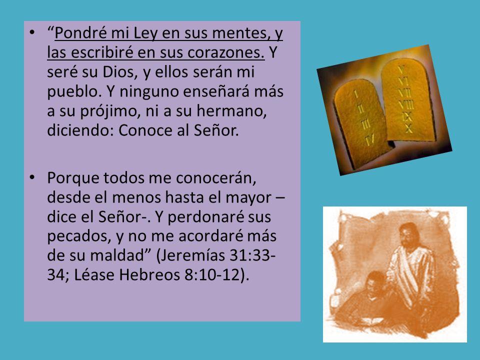 Pondré mi Ley en sus mentes, y las escribiré en sus corazones. Y seré su Dios, y ellos serán mi pueblo. Y ninguno enseñará más a su prójimo, ni a su h