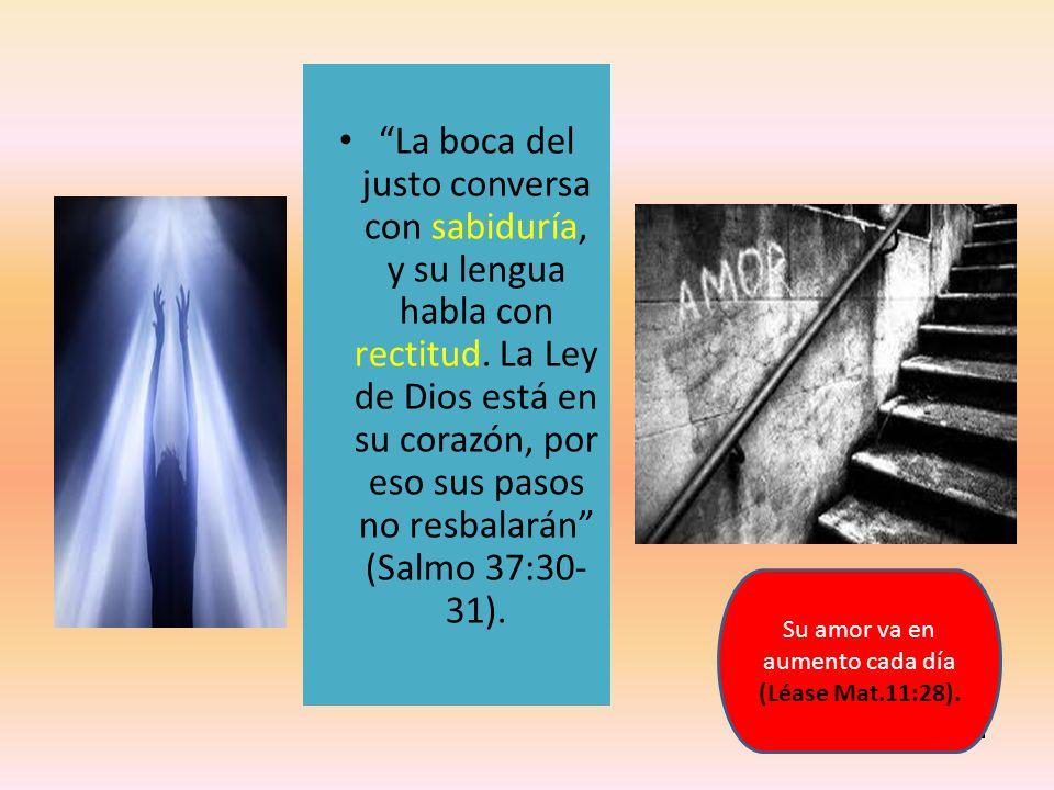Su amor va en aumento cada día (Léase Mat.11:28). La boca del justo conversa con sabiduría, y su lengua habla con rectitud. La Ley de Dios está en su