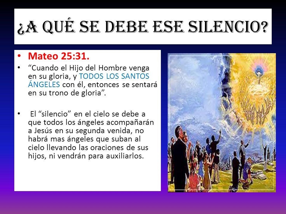 ¿A qué se debe ese silencio? Mateo 25:31. Cuando el Hijo del Hombre venga en su gloria, y TODOS LOS SANTOS ÁNGELES con él, entonces se sentará en su t