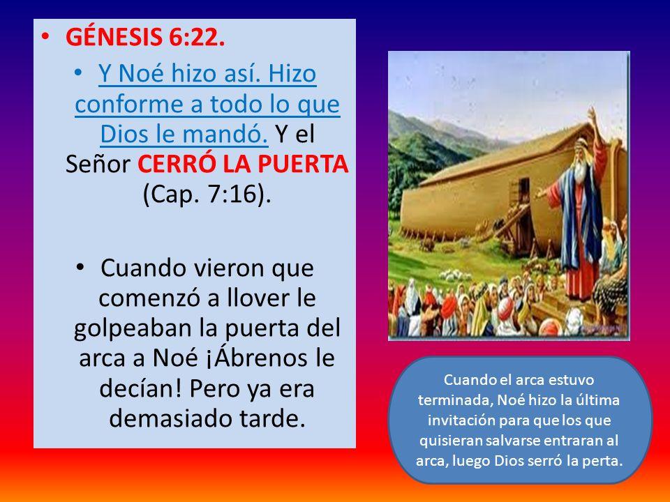 GÉNESIS 6:22. Y Noé hizo así. Hizo conforme a todo lo que Dios le mandó. Y el Señor CERRÓ LA PUERTA (Cap. 7:16). Cuando vieron que comenzó a llover le