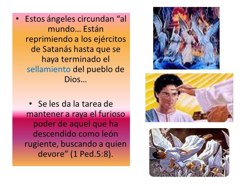 Estos ángeles circundan al mundo… Están reprimiendo a los ejércitos de Satanás hasta que se haya terminado el sellamiento del pueblo de Dios… Se les d