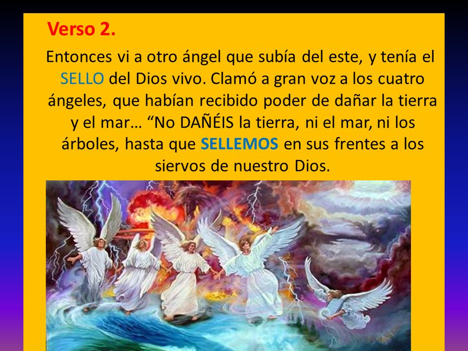 Verso 2. Entonces vi a otro ángel que subía del este, y tenía el SELLO del Dios vivo. Clamó a gran voz a los cuatro ángeles, que habían recibido poder