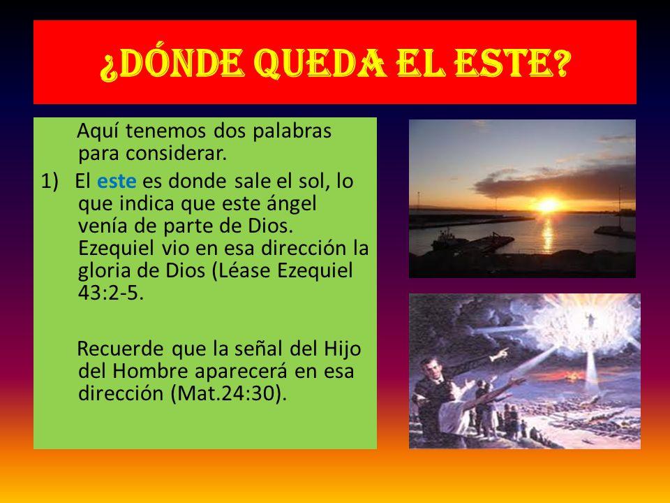 ¿Dónde queda el este? Aquí tenemos dos palabras para considerar. 1) El este es donde sale el sol, lo que indica que este ángel venía de parte de Dios.