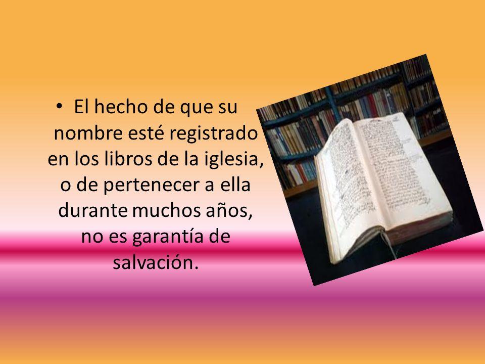 El hecho de que su nombre esté registrado en los libros de la iglesia, o de pertenecer a ella durante muchos años, no es garantía de salvación.