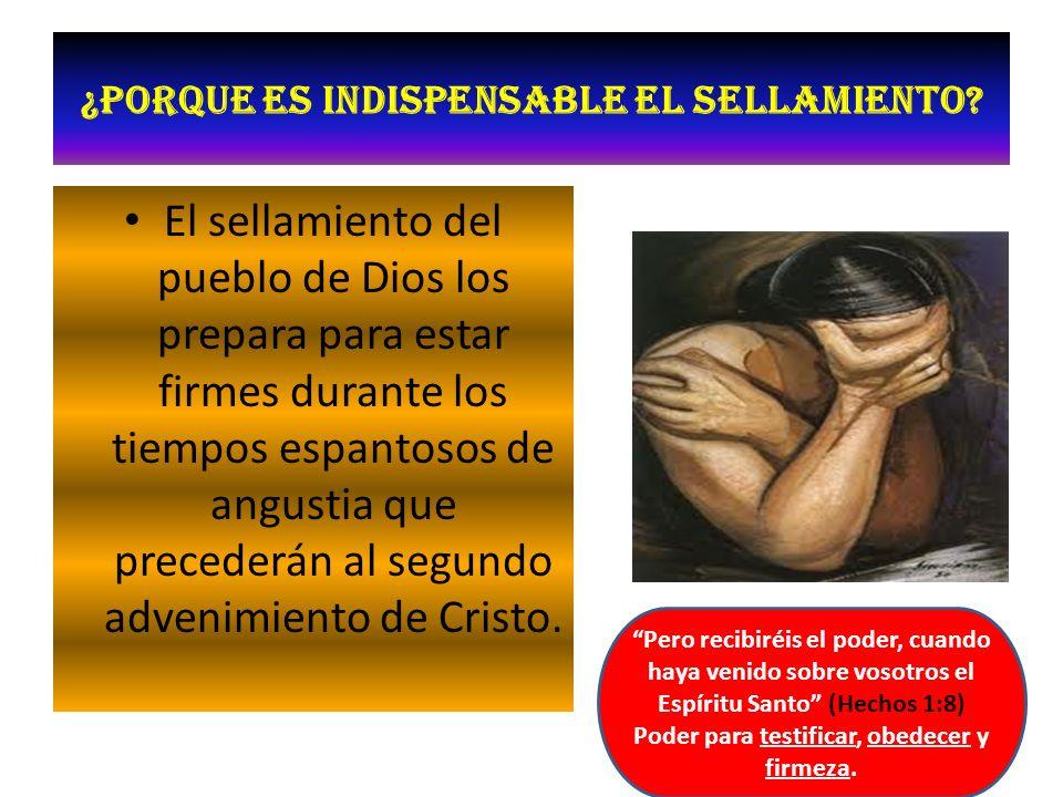 ¿Porque es indispensable el sellamiento? El sellamiento del pueblo de Dios los prepara para estar firmes durante los tiempos espantosos de angustia qu