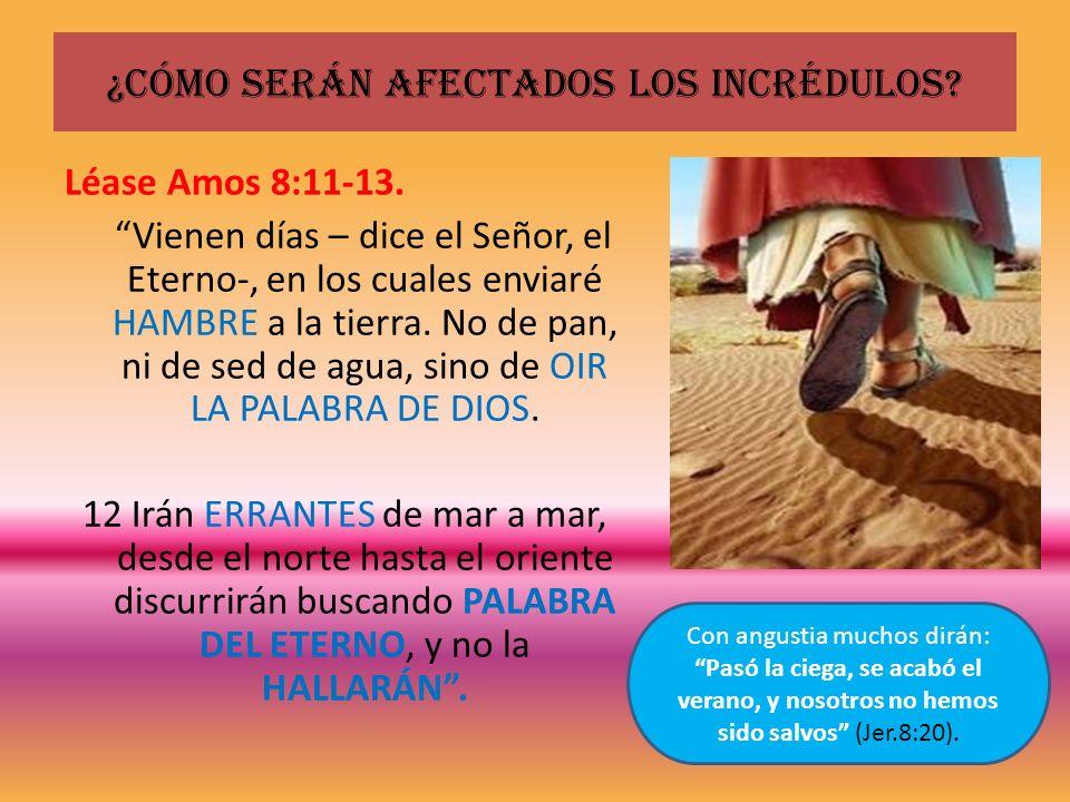 ¿Cómo serán afectados los incrédulos? Léase Amos 8:11-13. Vienen días – dice el Señor, el Eterno-, en los cuales enviaré HAMBRE a la tierra. No de pan