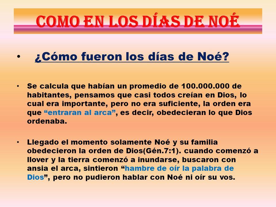 Como en los días de Noé ¿Cómo fueron los días de Noé? Se calcula que habían un promedio de 100.000.000 de habitantes, pensamos que casi todos creían e