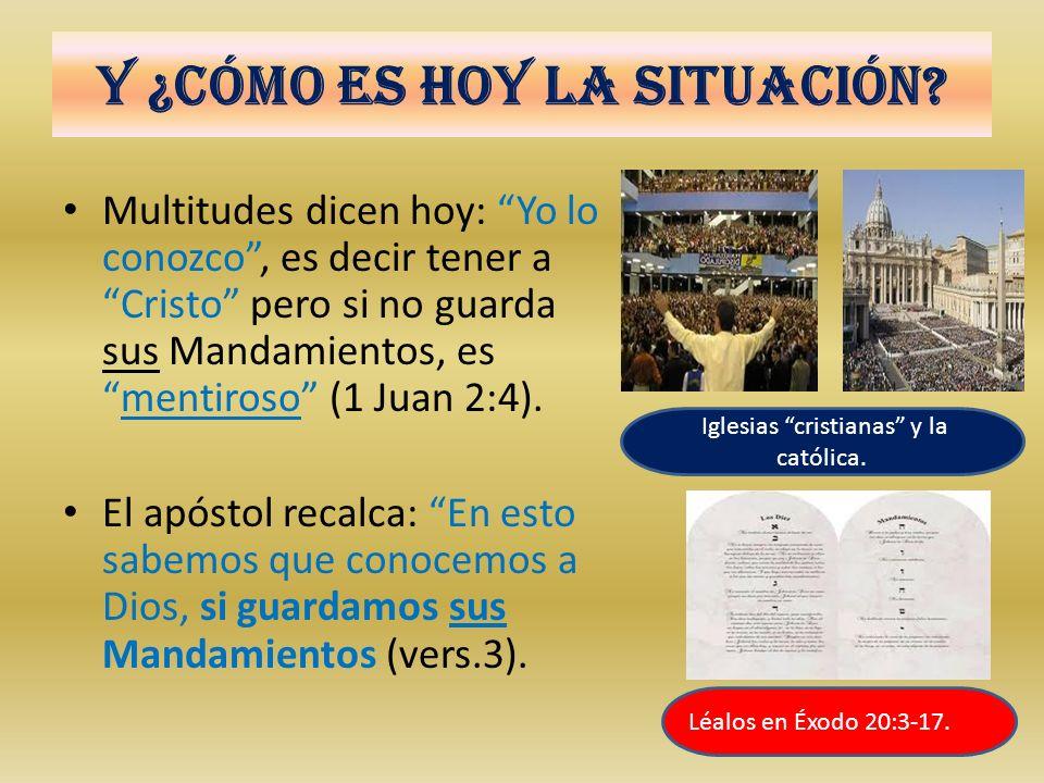 Y ¿Cómo es hoy la situación? Multitudes dicen hoy: Yo lo conozco, es decir tener a Cristo pero si no guarda sus Mandamientos, esmentiroso (1 Juan 2:4)