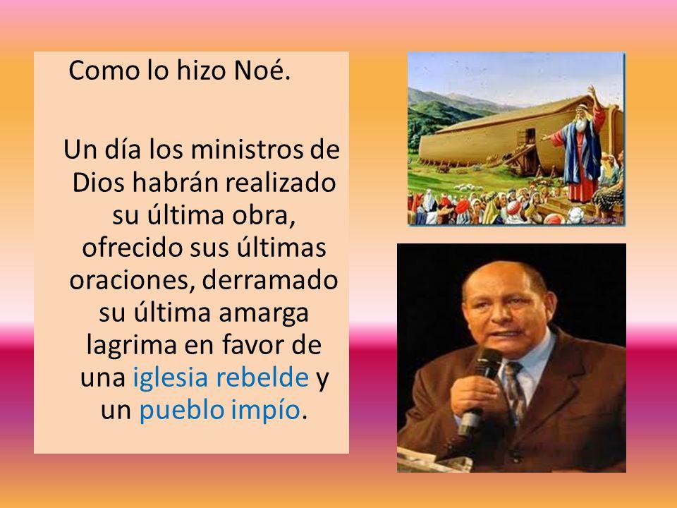 Como lo hizo Noé. Un día los ministros de Dios habrán realizado su última obra, ofrecido sus últimas oraciones, derramado su última amarga lagrima en