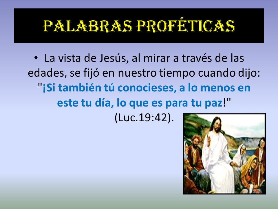 Palabras proféticas La vista de Jesús, al mirar a través de las edades, se fijó en nuestro tiempo cuando dijo: