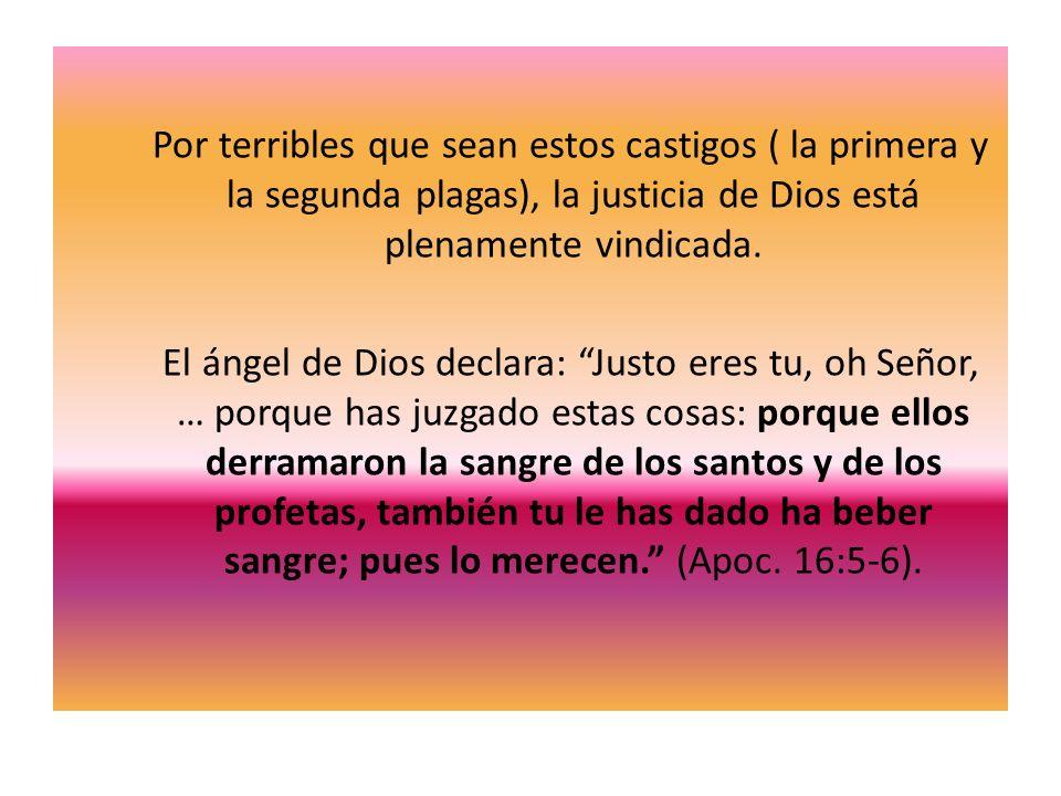 Por terribles que sean estos castigos ( la primera y la segunda plagas), la justicia de Dios está plenamente vindicada. El ángel de Dios declara: Just