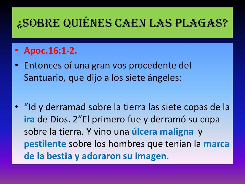 ¿Sobre quiénes caen las plagas? Apoc.16:1-2. Entonces oí una gran vos procedente del Santuario, que dijo a los siete ángeles: Id y derramad sobre la t