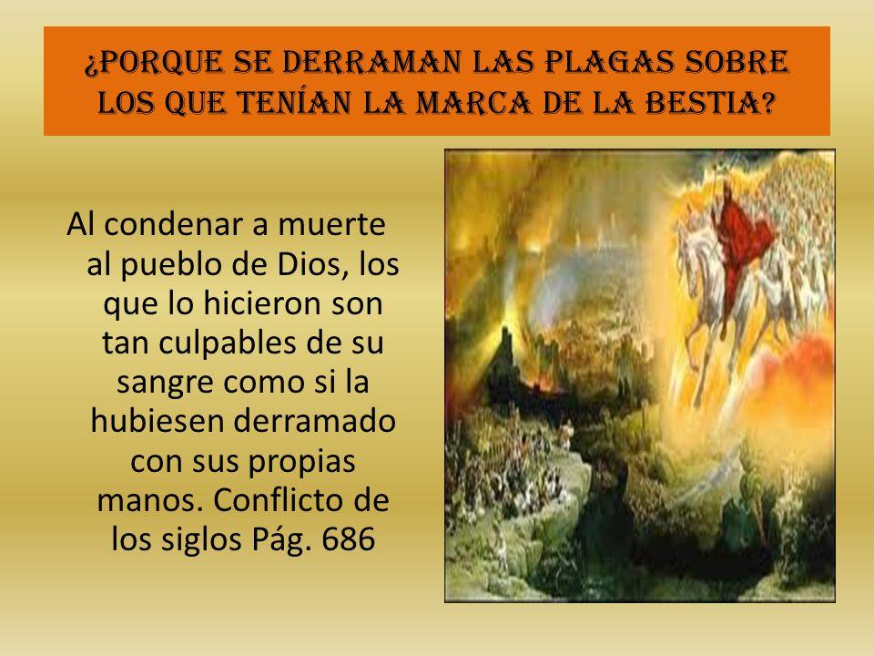 ¿Porque se derraman las plagas sobre los que tenían la marca de la bestia? Al condenar a muerte al pueblo de Dios, los que lo hicieron son tan culpabl