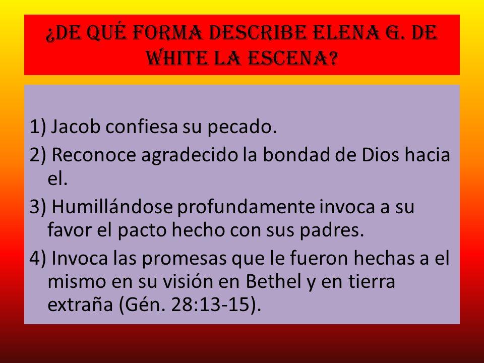 ¿De qué forma describe Elena G. de white la escena? 1) Jacob confiesa su pecado. 2) Reconoce agradecido la bondad de Dios hacia el. 3) Humillándose pr