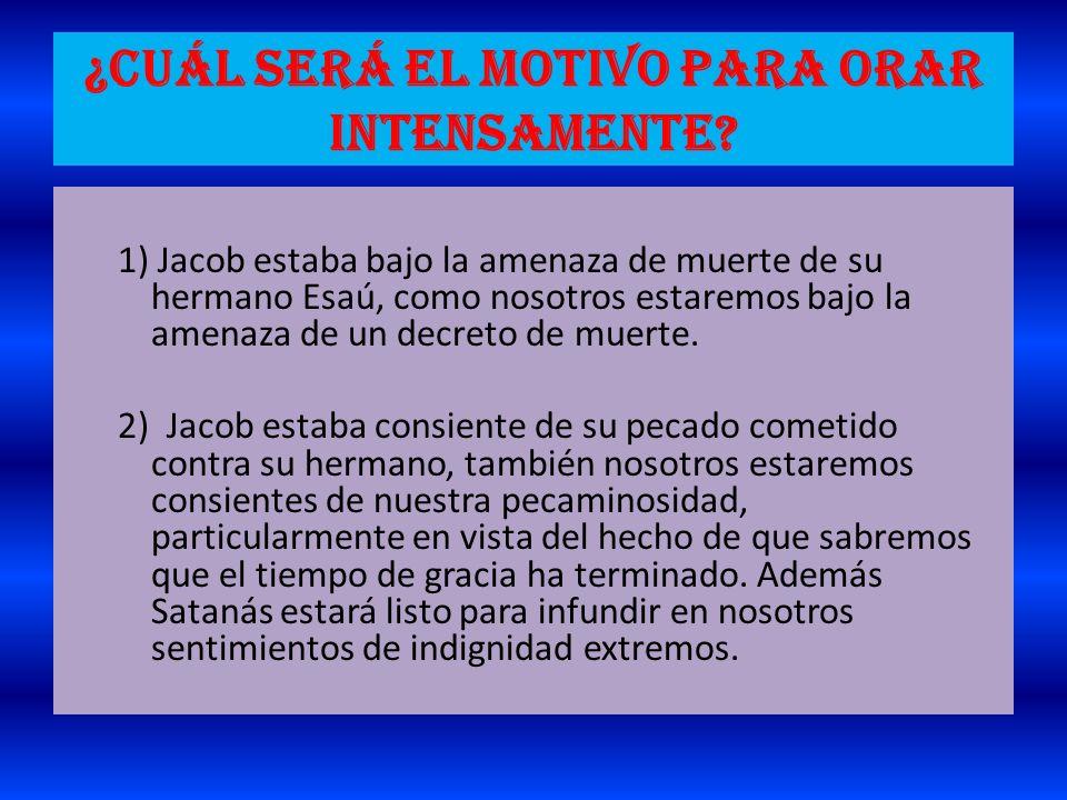 ¿Cuál será el motivo para orar intensamente? 1) Jacob estaba bajo la amenaza de muerte de su hermano Esaú, como nosotros estaremos bajo la amenaza de