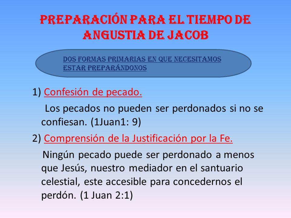 Preparación para el tiempo de Angustia de Jacob 1) Confesión de pecado. Los pecados no pueden ser perdonados si no se confiesan. (1Juan1: 9) 2) Compre
