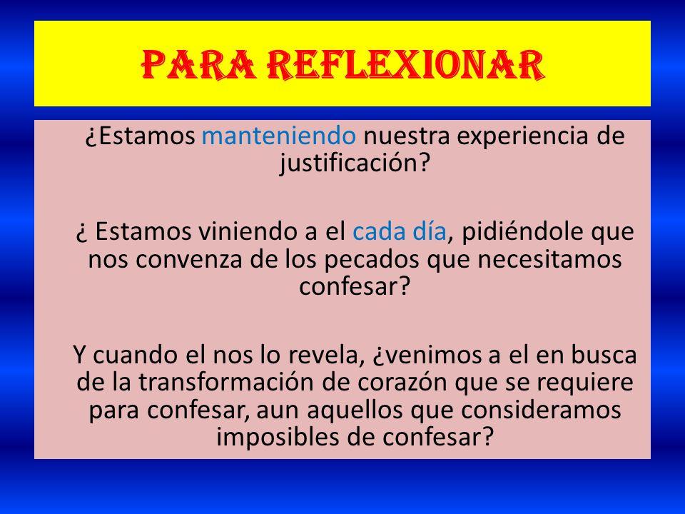 Para reflexionar ¿Estamos manteniendo nuestra experiencia de justificación? ¿ Estamos viniendo a el cada día, pidiéndole que nos convenza de los pecad