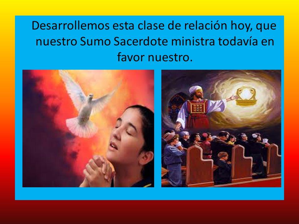 Desarrollemos esta clase de relación hoy, que nuestro Sumo Sacerdote ministra todavía en favor nuestro.
